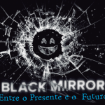 Black Mirror: entre o presente e o futuro