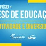 Sesc Paraná realiza 1.º Simpósio de Educação